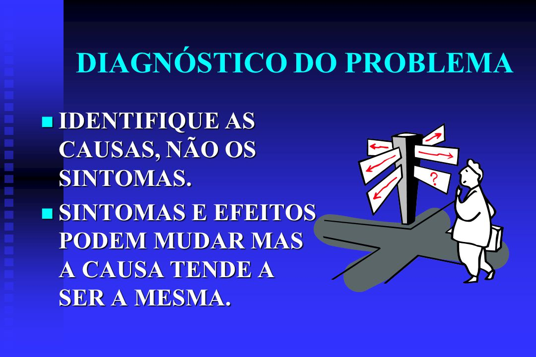 DIAGNÓSTICO DO PROBLEMA IDENTIFIQUE AS CAUSAS, NÃO OS SINTOMAS.