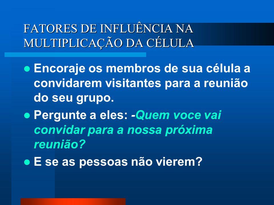 FATORES DE INFLUÊNCIA NA MULTIPLICAÇÃO DA CÉLULA Encoraje os membros de sua célula a convidarem visitantes para a reunião do seu grupo. Pergunte a ele