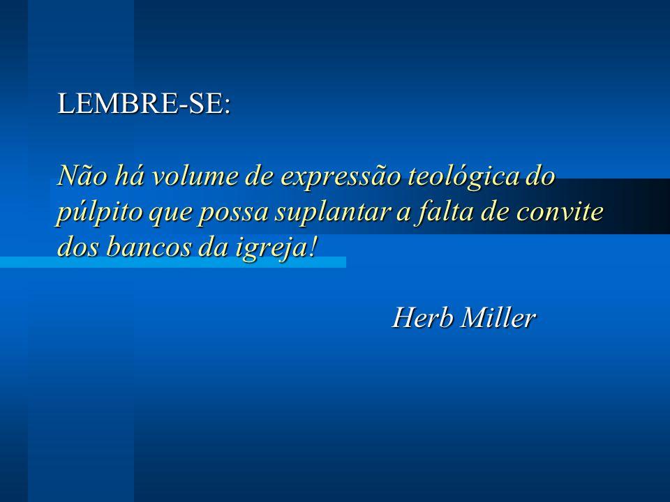 LEMBRE-SE: Não há volume de expressão teológica do púlpito que possa suplantar a falta de convite dos bancos da igreja! Herb Miller