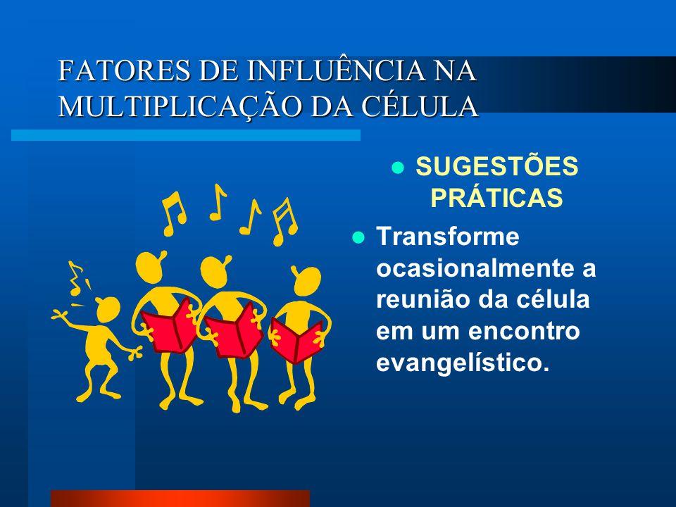 FATORES DE INFLUÊNCIA NA MULTIPLICAÇÃO DA CÉLULA SUGESTÕES PRÁTICAS Transforme ocasionalmente a reunião da célula em um encontro evangelístico.