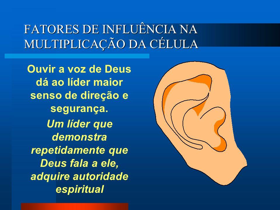 FATORES DE INFLUÊNCIA NA MULTIPLICAÇÃO DA CÉLULA Ouvir a voz de Deus dá ao líder maior senso de direção e segurança. Um líder que demonstra repetidame