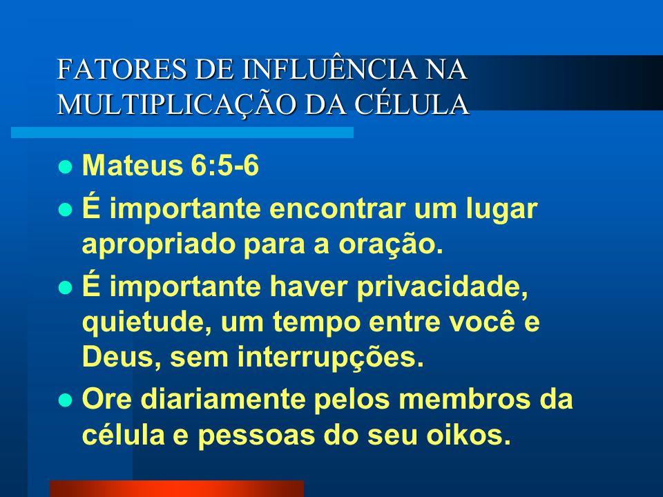 FATORES DE INFLUÊNCIA NA MULTIPLICAÇÃO DA CÉLULA Mateus 6:5-6 É importante encontrar um lugar apropriado para a oração. É importante haver privacidade