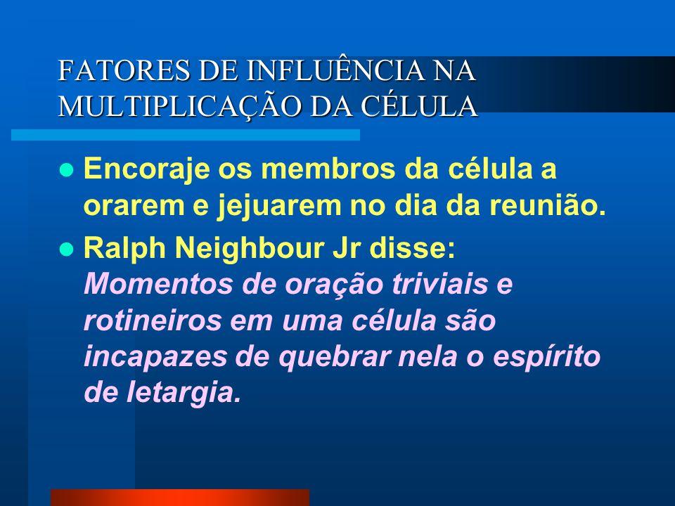 FATORES DE INFLUÊNCIA NA MULTIPLICAÇÃO DA CÉLULA Encoraje os membros da célula a orarem e jejuarem no dia da reunião. Ralph Neighbour Jr disse: Moment