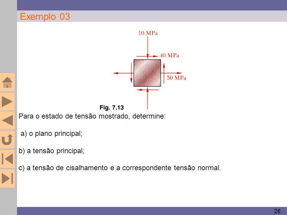 26 Exemplo 03 Para o estado de tensão mostrado, determine: a) o plano principal; b) a tensão principal; c) a tensão de cisalhamento e a correspondente