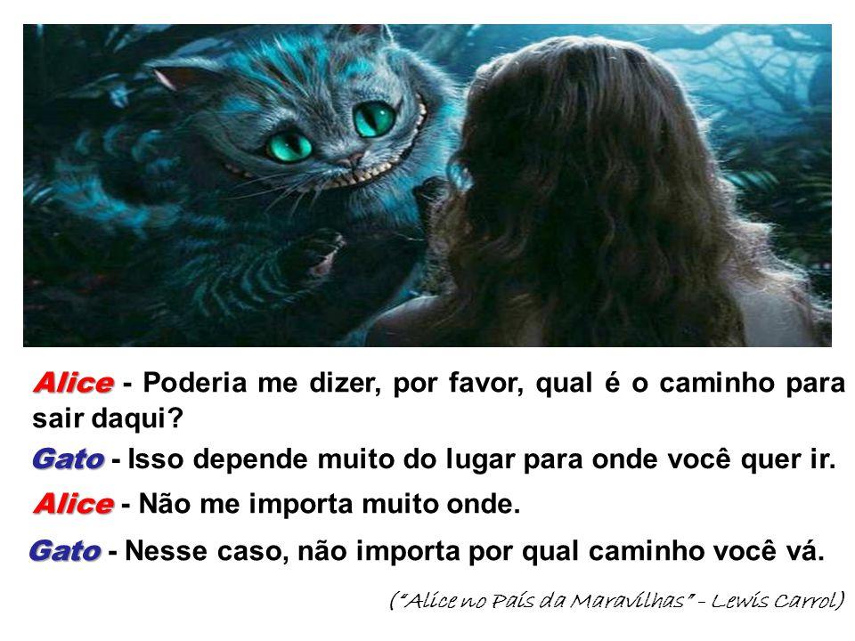 """(""""Alice no País da Maravilhas"""" - Lewis Carrol) Alice Alice - Poderia me dizer, por favor, qual é o caminho para sair daqui? Gato Gato - Isso depende m"""