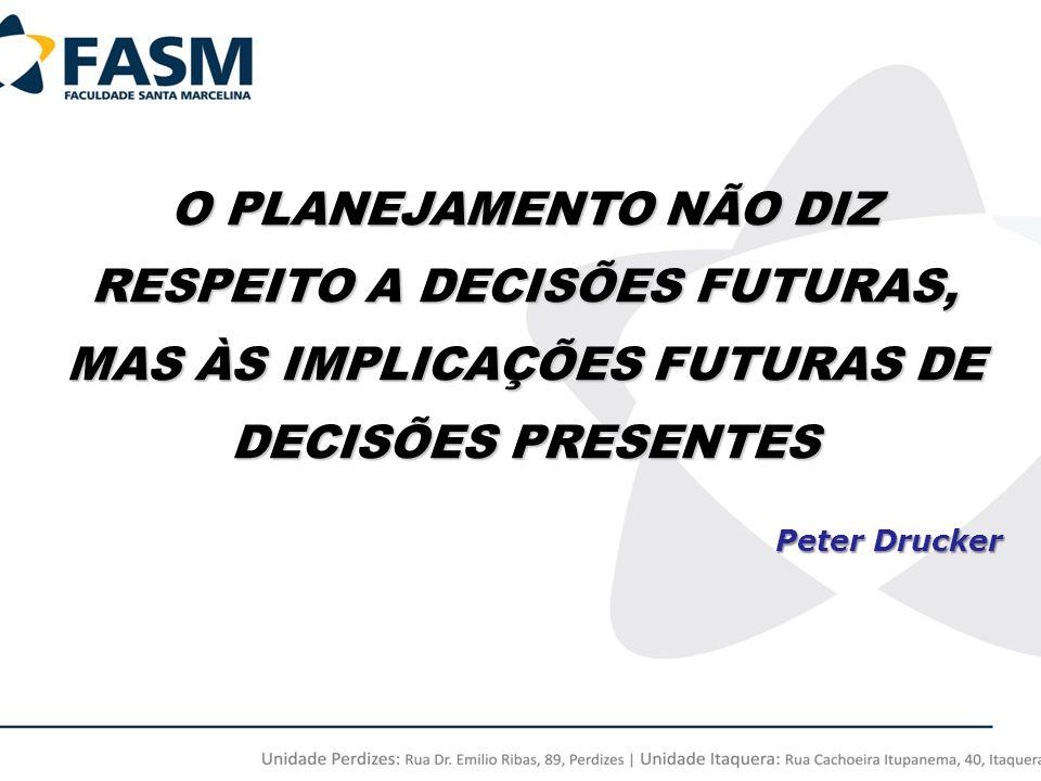 O PLANEJAMENTO NÃO DIZ RESPEITO A DECISÕES FUTURAS, MAS ÀS IMPLICAÇÕES FUTURAS DE DECISÕES PRESENTES Peter Drucker Peter Drucker