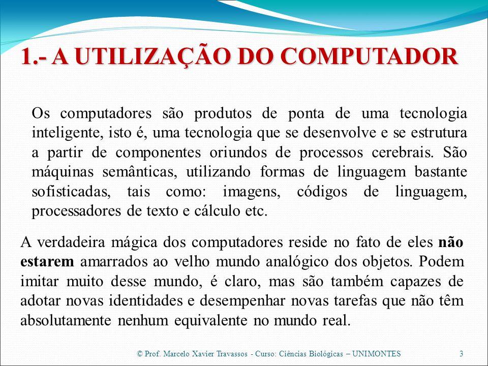 © Prof. Marcelo Xavier Travassos - Curso: Ciências Biológicas – UNIMONTES 1.- A UTILIZAÇÃO DO COMPUTADOR 3 Os computadores são produtos de ponta de um
