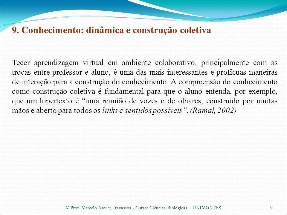 © Prof. Marcelo Xavier Travassos - Curso: Ciências Biológicas – UNIMONTES9 9. Conhecimento: dinâmica e construção coletiva Tecer aprendizagem virtual