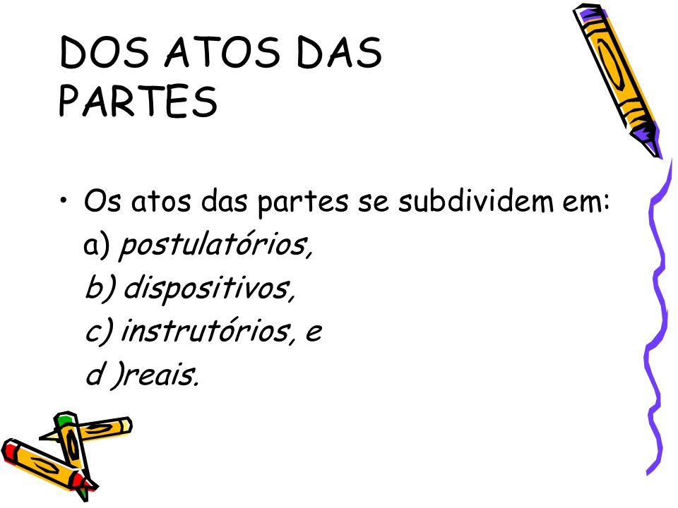 DOS ATOS DAS PARTES Os atos das partes se subdividem em: a) postulatórios, b) dispositivos, c) instrutórios, e d )reais.