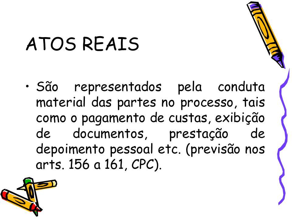 ATOS REAIS São representados pela conduta material das partes no processo, tais como o pagamento de custas, exibição de documentos, prestação de depoi