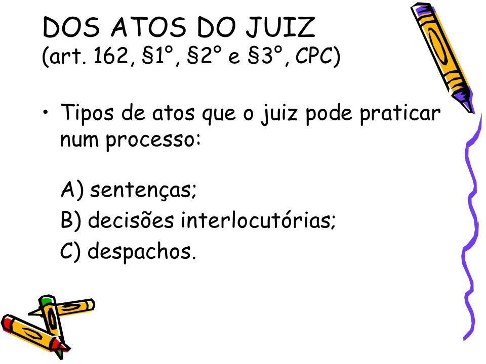 DOS ATOS DO JUIZ (art. 162, §1°, §2° e §3°, CPC) Tipos de atos que o juiz pode praticar num processo: A) sentenças; B) decisões interlocutórias; C) de