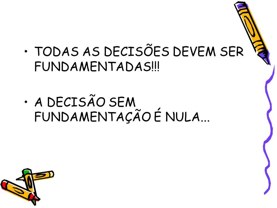 TODAS AS DECISÕES DEVEM SER FUNDAMENTADAS!!! A DECISÃO SEM FUNDAMENTAÇÃO É NULA...