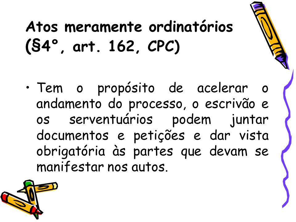 Atos meramente ordinatórios (§ 4°, art. 162, CPC) Tem o propósito de acelerar o andamento do processo, o escrivão e os serventuários podem juntar docu