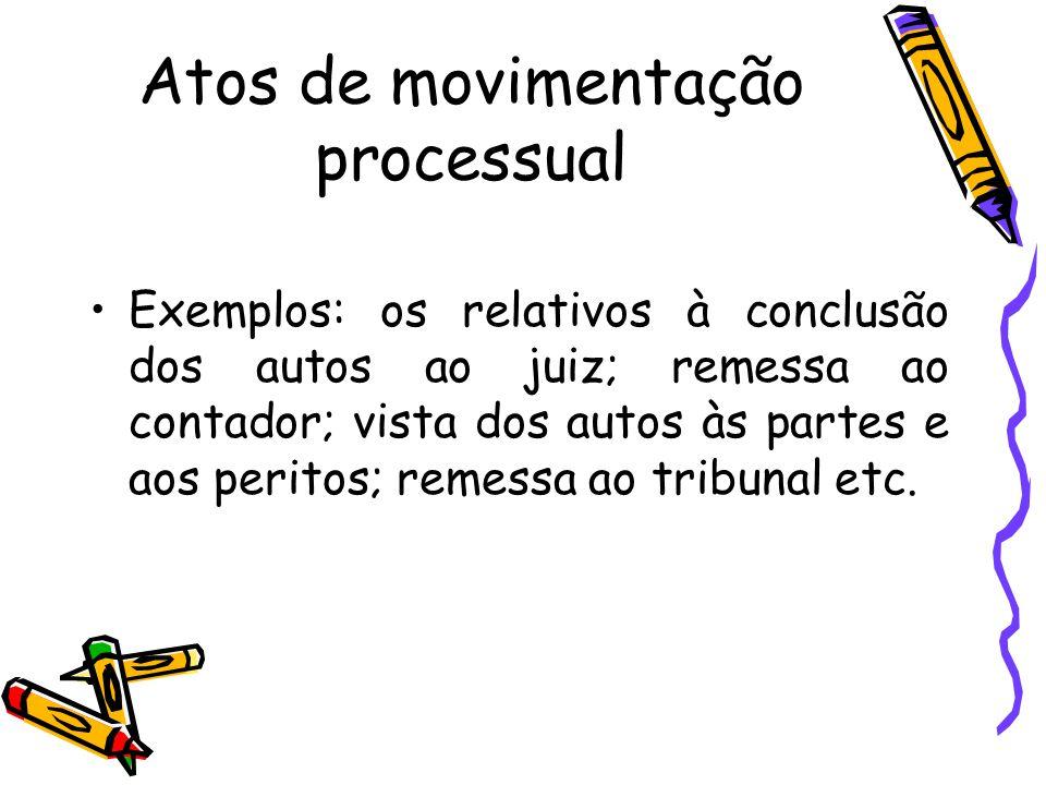 Atos de movimentação processual Exemplos: os relativos à conclusão dos autos ao juiz; remessa ao contador; vista dos autos às partes e aos peritos; re