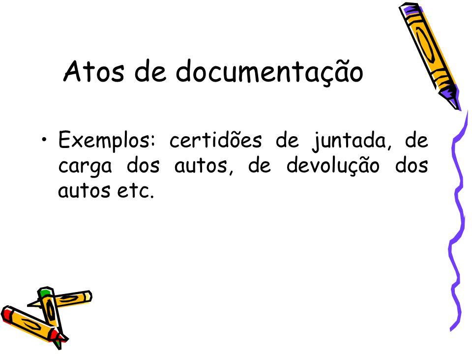 Atos de documentação Exemplos: certidões de juntada, de carga dos autos, de devolução dos autos etc.