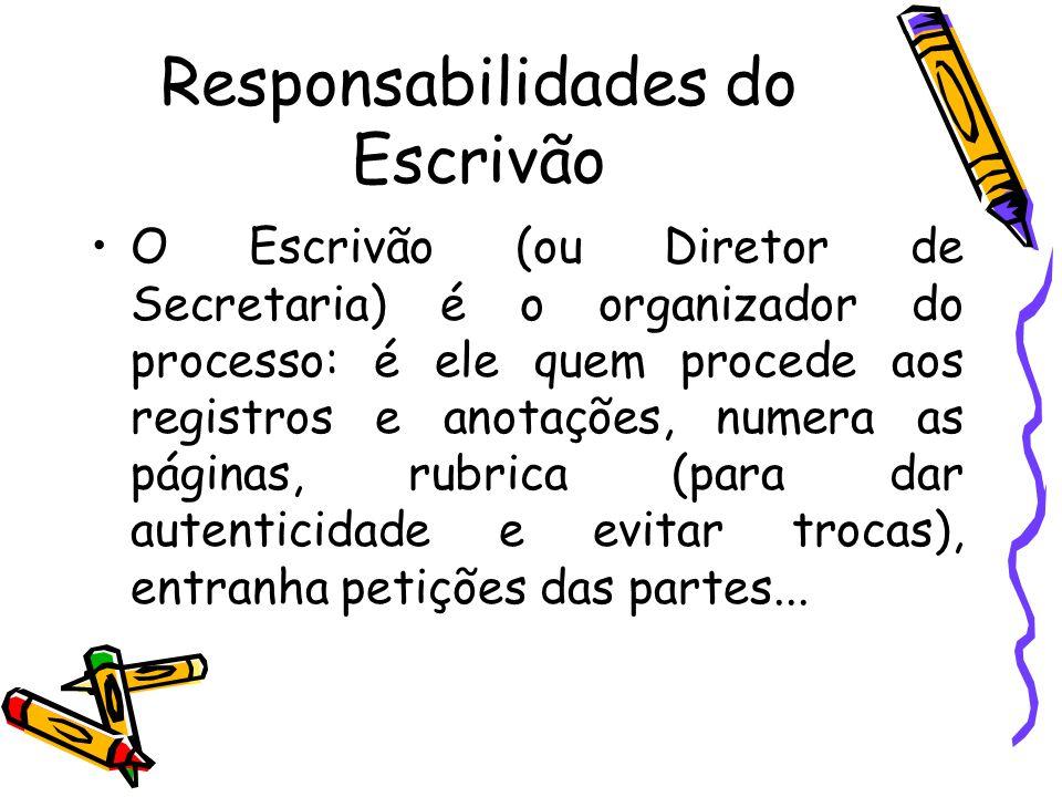 Responsabilidades do Escrivão O Escrivão (ou Diretor de Secretaria) é o organizador do processo: é ele quem procede aos registros e anotações, numera