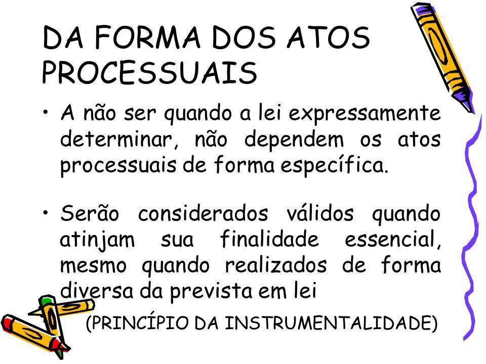 DA FORMA DOS ATOS PROCESSUAIS A não ser quando a lei expressamente determinar, não dependem os atos processuais de forma específica. Serão considerado