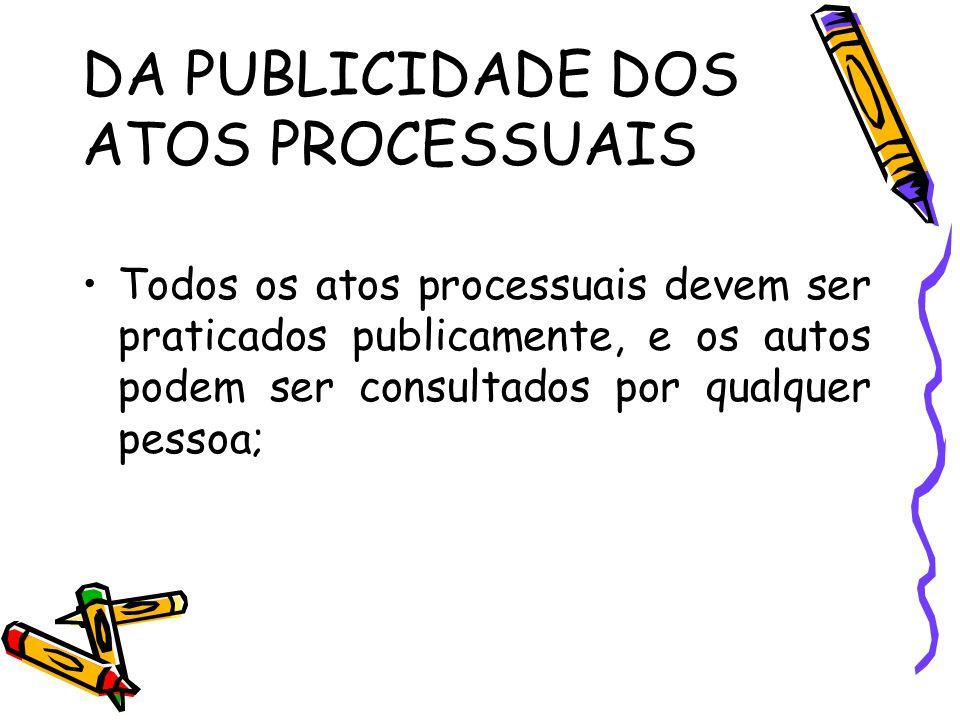 DA PUBLICIDADE DOS ATOS PROCESSUAIS Todos os atos processuais devem ser praticados publicamente, e os autos podem ser consultados por qualquer pessoa;