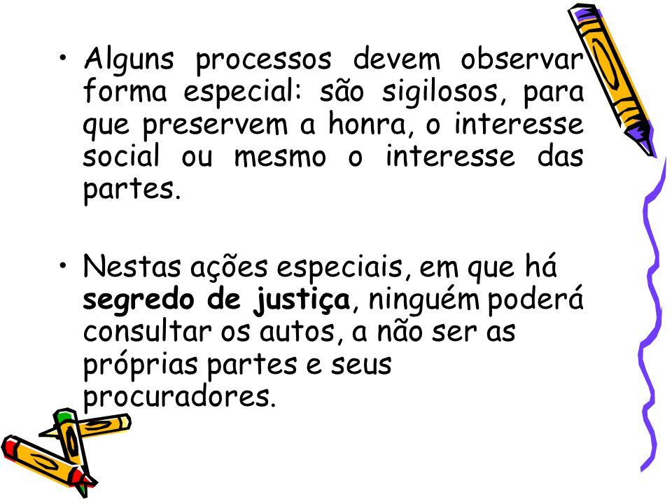 Alguns processos devem observar forma especial: são sigilosos, para que preservem a honra, o interesse social ou mesmo o interesse das partes. Nestas