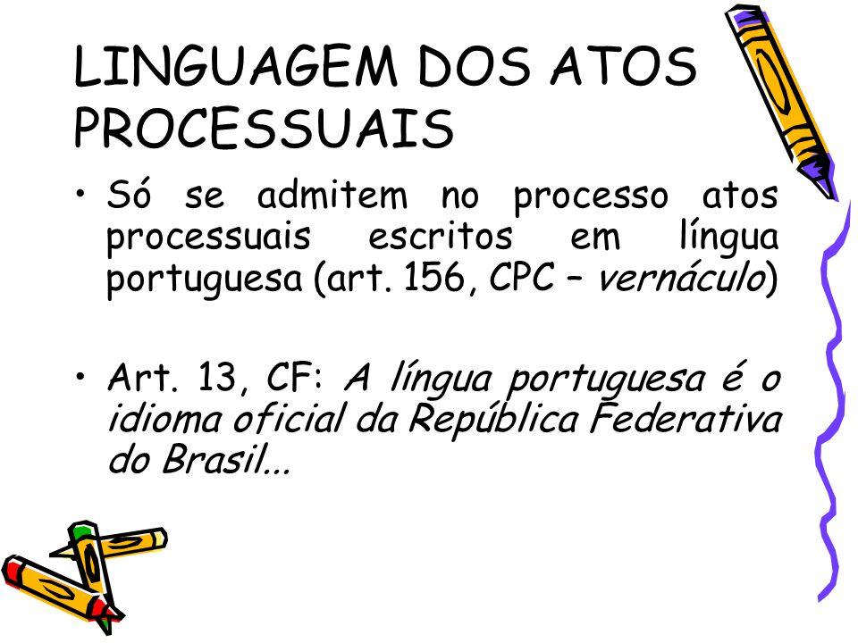 LINGUAGEM DOS ATOS PROCESSUAIS Só se admitem no processo atos processuais escritos em língua portuguesa (art. 156, CPC – vernáculo) Art. 13, CF: A lín