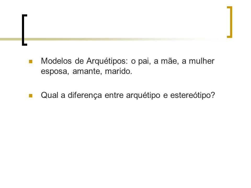 Modelos de Arquétipos: o pai, a mãe, a mulher esposa, amante, marido. Qual a diferença entre arquétipo e estereótipo?