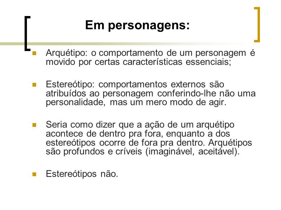 Em personagens: Arquétipo: o comportamento de um personagem é movido por certas características essenciais; Estereótipo: comportamentos externos são a