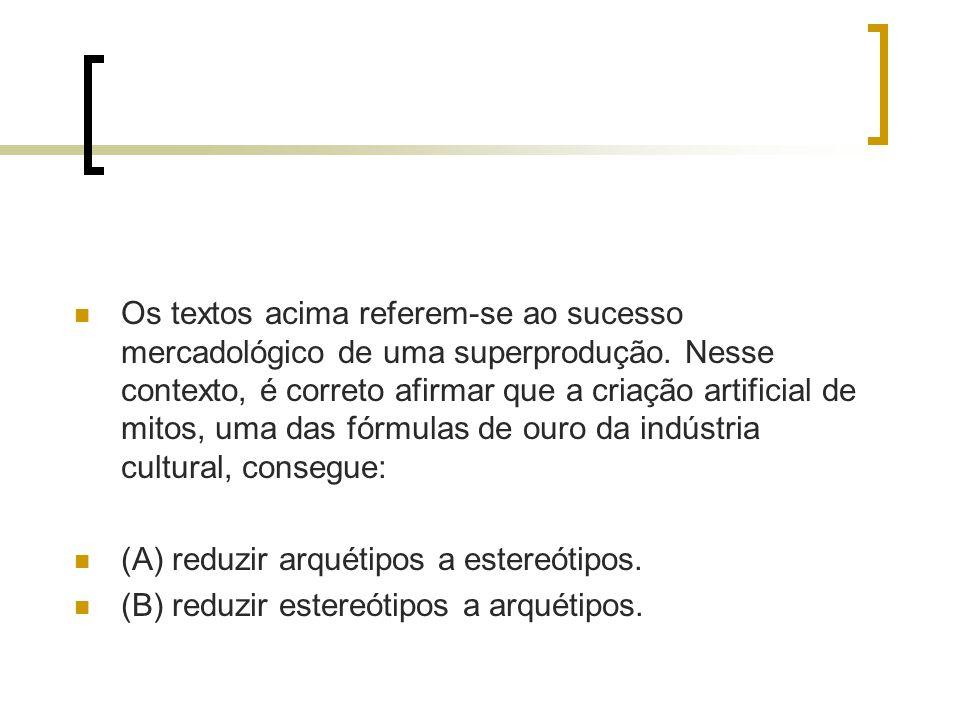 Os textos acima referem-se ao sucesso mercadológico de uma superprodução. Nesse contexto, é correto afirmar que a criação artificial de mitos, uma das