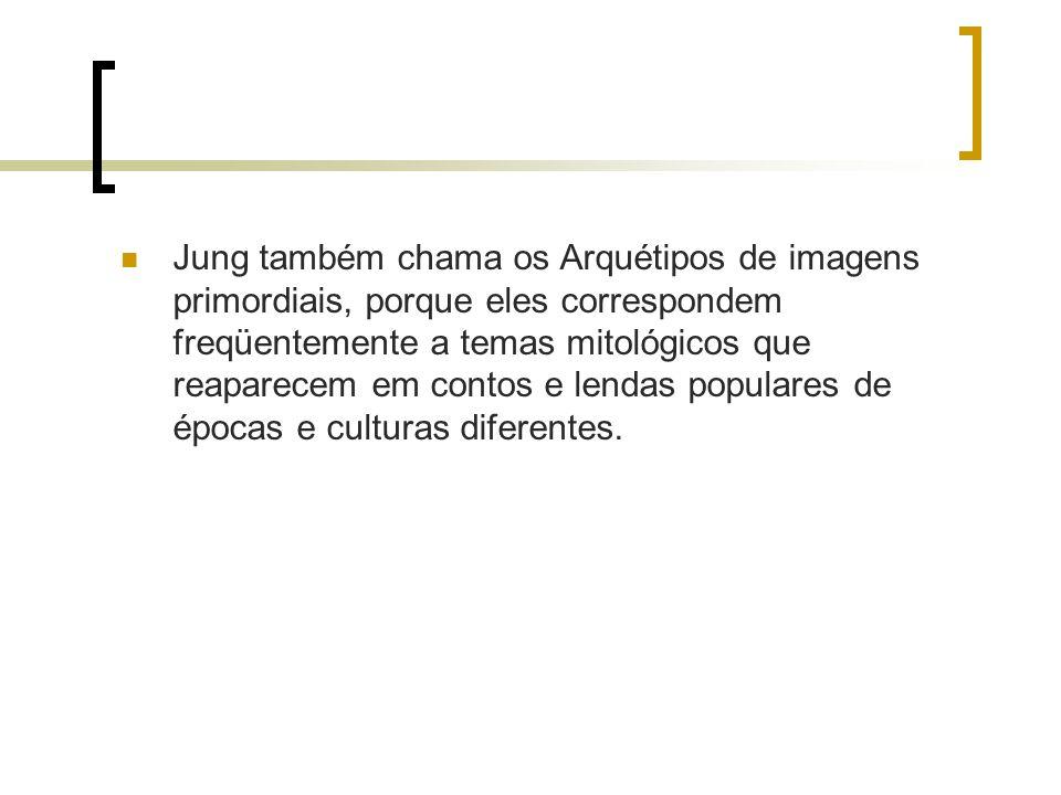 Jung também chama os Arquétipos de imagens primordiais, porque eles correspondem freqüentemente a temas mitológicos que reaparecem em contos e lendas