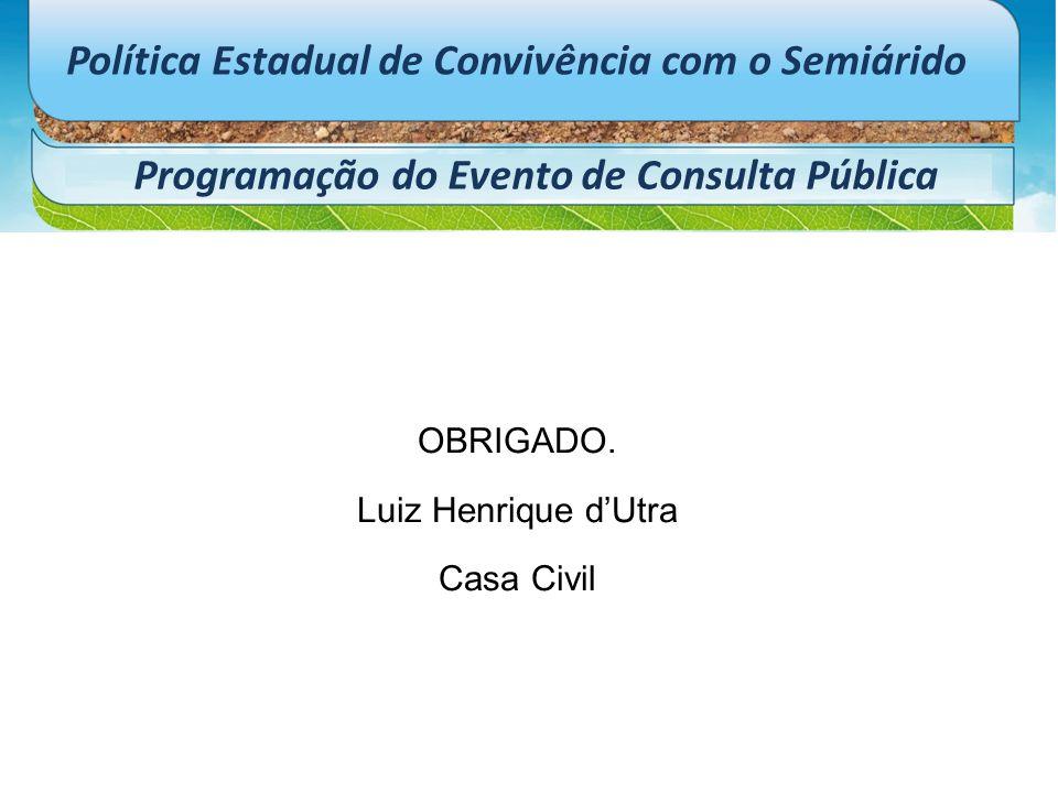 Política Estadual de Convivência com o Semiárido Programação do Evento de Consulta Pública OBRIGADO. Luiz Henrique d'Utra Casa Civil