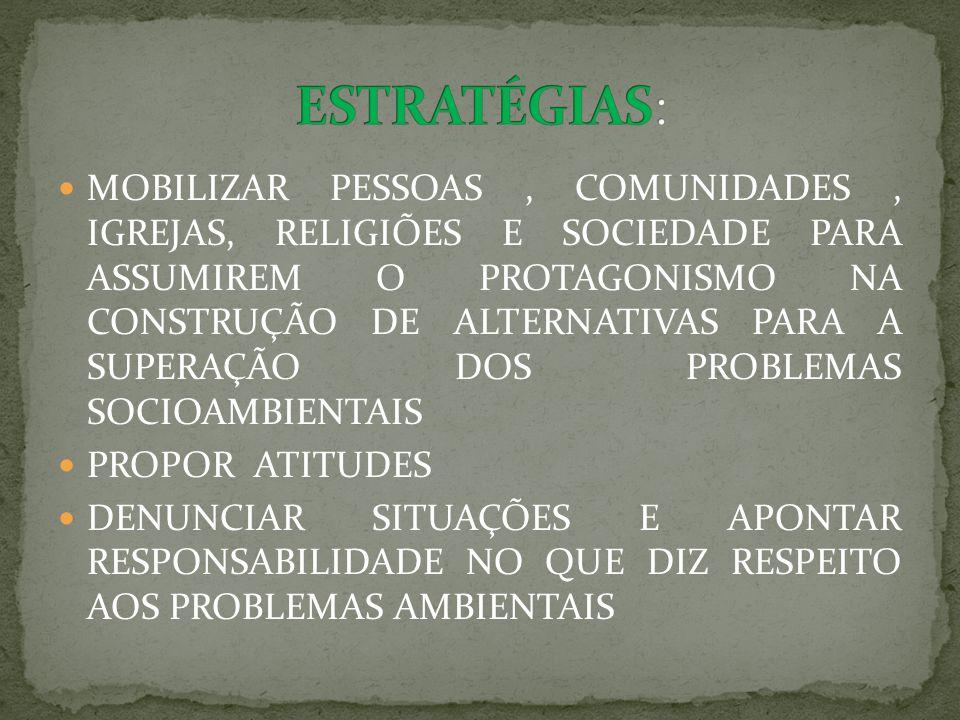 MOBILIZAR PESSOAS, COMUNIDADES, IGREJAS, RELIGIÕES E SOCIEDADE PARA ASSUMIREM O PROTAGONISMO NA CONSTRUÇÃO DE ALTERNATIVAS PARA A SUPERAÇÃO DOS PROBLEMAS SOCIOAMBIENTAIS PROPOR ATITUDES DENUNCIAR SITUAÇÕES E APONTAR RESPONSABILIDADE NO QUE DIZ RESPEITO AOS PROBLEMAS AMBIENTAIS