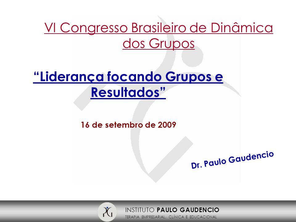 INSTITUTO PAULO GAUDENCIO TERAPIA EMPRESARIAL, CLÍNICA E EDUCACIONAL Liderança focando Grupos e Resultados 16 de setembro de 2009 VI Congresso Brasileiro de Dinâmica dos Grupos Dr.