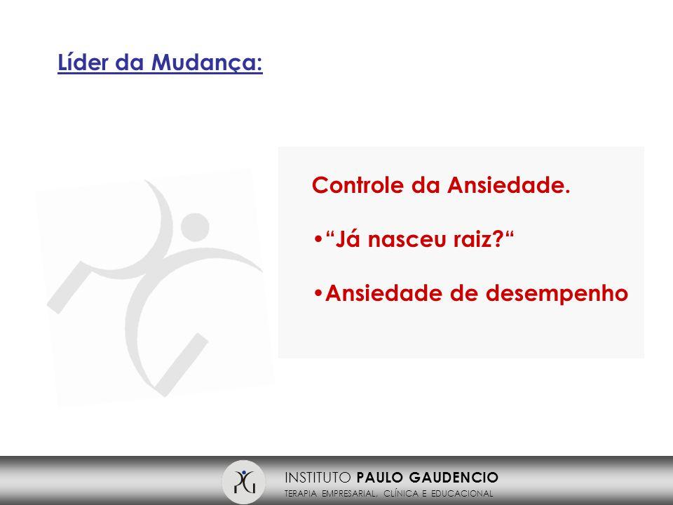 INSTITUTO PAULO GAUDENCIO TERAPIA EMPRESARIAL, CLÍNICA E EDUCACIONAL Líder da Mudança: Controle da Ansiedade.