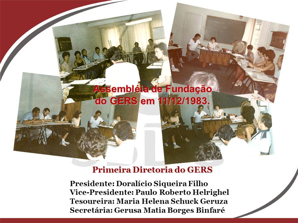 Primeira Diretoria do GERS Presidente: Doralício Siqueira Filho Vice-Presidente: Paulo Roberto Helrighel Tesoureira: Maria Helena Schuck Geruza Secret