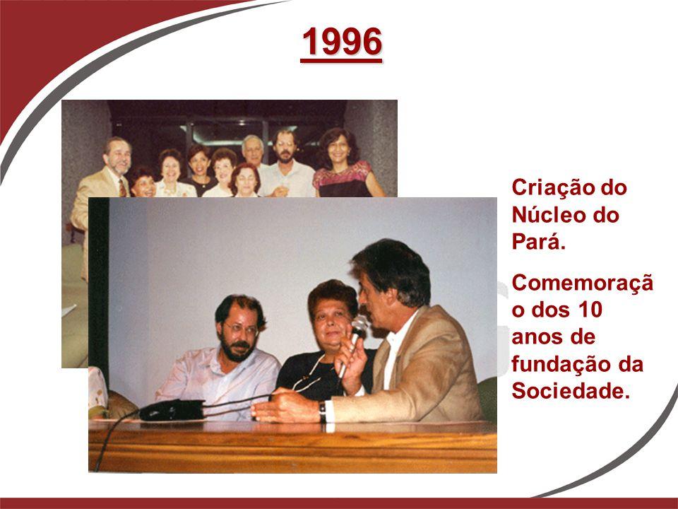1996 Criação do Núcleo do Pará. Comemoraçã o dos 10 anos de fundação da Sociedade.