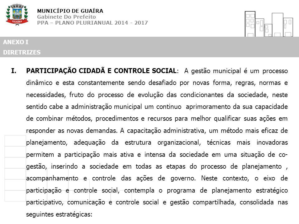 MUNICÍPIO DE GUAÍRA Gabinete Do Prefeito PPA – PLANO PLURIANUAL 2014 - 2017 ANEXO I DIRETRIZES I.PARTICIPAÇÃO CIDADÃ E CONTROLE SOCIAL: A gestão munic