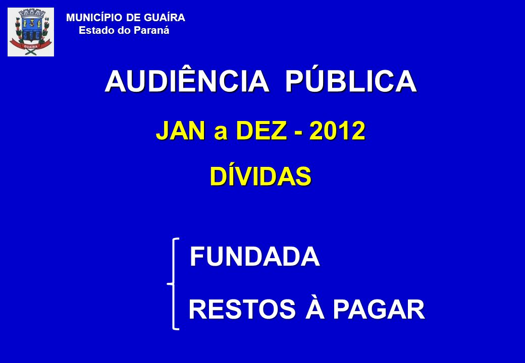 FUNDADA RESTOS À PAGAR RESTOS À PAGAR MUNICÍPIO DE GUAÍRA Estado do Paraná AUDIÊNCIA PÚBLICA JAN a DEZ - 2012 DÍVIDAS