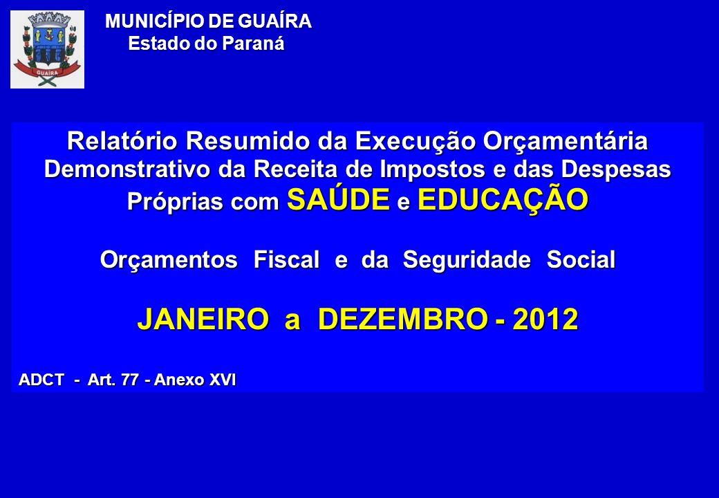 Relatório Resumido da Execução Orçamentária Demonstrativo da Receita de Impostos e das Despesas Próprias com SAÚDE e EDUCAÇÃO Orçamentos Fiscal e da Seguridade Social JANEIRO a DEZEMBRO - 2012 ADCT - Art.