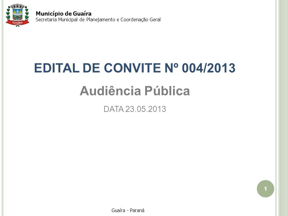 1 Guaíra - Paraná Município de Guaíra Secretaria Municipal de Planejamento e Coordenação Geral EDITAL DE CONVITE Nº 004/2013 Audiência Pública DATA 23.05.2013