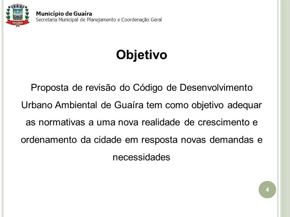 4 Objetivo Proposta de revisão do Código de Desenvolvimento Urbano Ambiental de Guaíra tem como objetivo adequar as normativas a uma nova realidade de