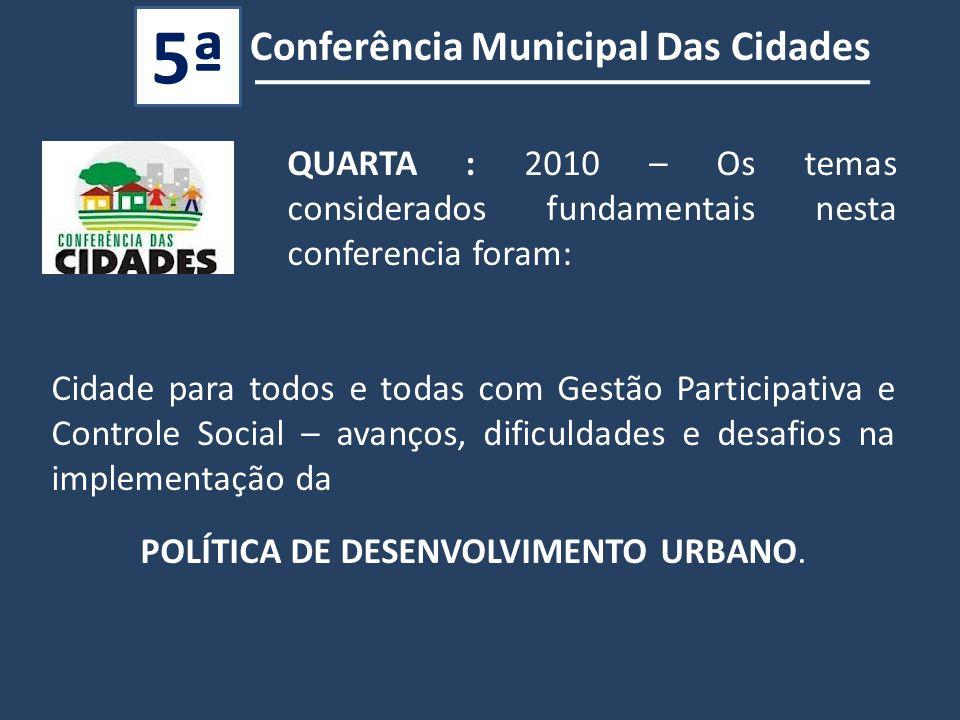 QUARTA : 2010 – Os temas considerados fundamentais nesta conferencia foram: Conferência Municipal Das Cidades 5ª Cidade para todos e todas com Gestão Participativa e Controle Social – avanços, dificuldades e desafios na implementação da POLÍTICA DE DESENVOLVIMENTO URBANO.
