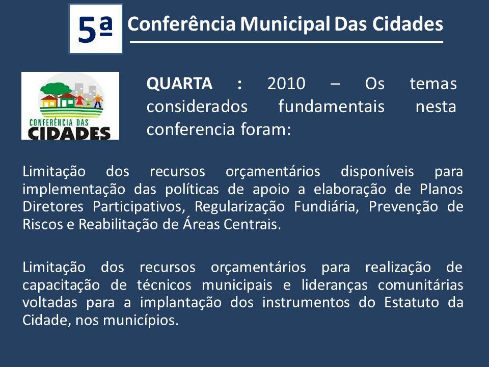 QUARTA : 2010 – Os temas considerados fundamentais nesta conferencia foram: Conferência Municipal Das Cidades 5ª Limitação dos recursos orçamentários disponíveis para implementação das políticas de apoio a elaboração de Planos Diretores Participativos, Regularização Fundiária, Prevenção de Riscos e Reabilitação de Áreas Centrais.