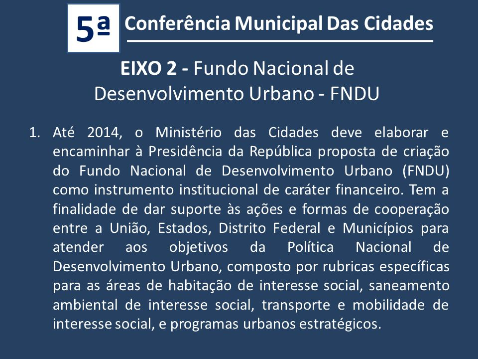 Conferência Municipal Das Cidades 5ª 1.Até 2014, o Ministério das Cidades deve elaborar e encaminhar à Presidência da República proposta de criação do Fundo Nacional de Desenvolvimento Urbano (FNDU) como instrumento institucional de caráter financeiro.