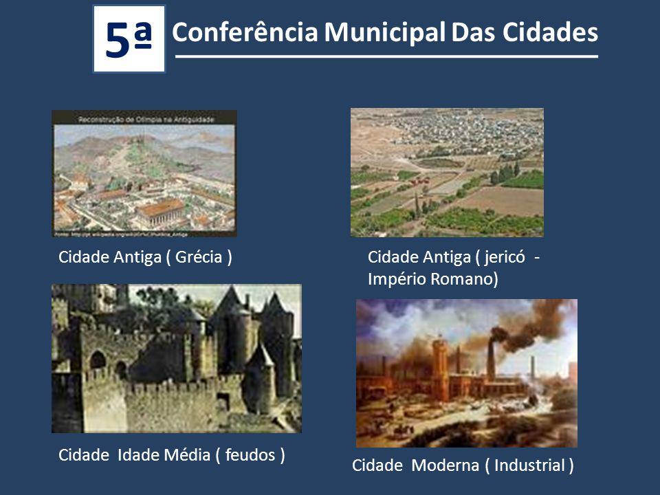 Cidade Antiga ( Grécia )Cidade Antiga ( jericó - Império Romano) Cidade Idade Média ( feudos ) Cidade Moderna ( Industrial ) Conferência Municipal Das Cidades 5ª