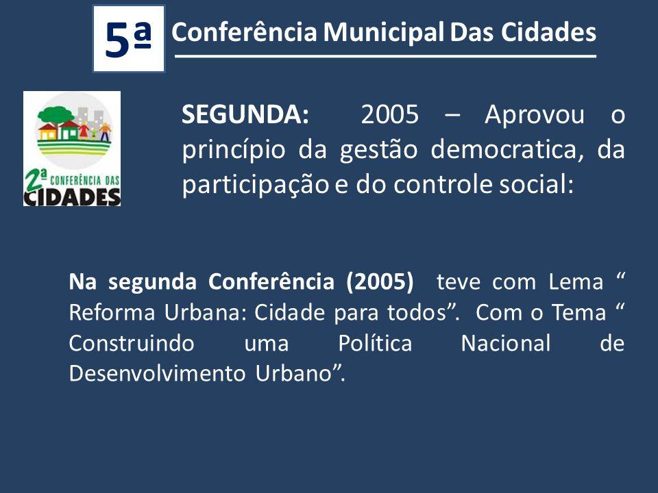 SEGUNDA: 2005 – Aprovou o princípio da gestão democratica, da participação e do controle social: Na segunda Conferência (2005) teve com Lema Reforma Urbana: Cidade para todos .