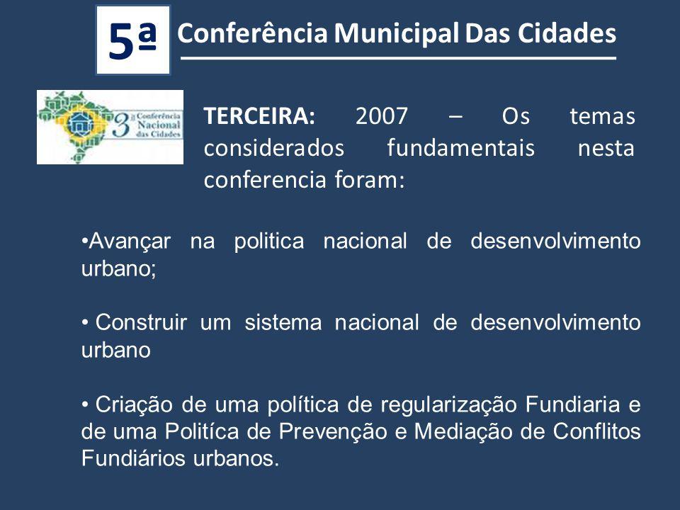 TERCEIRA: 2007 – Os temas considerados fundamentais nesta conferencia foram: Avançar na politica nacional de desenvolvimento urbano; Construir um sistema nacional de desenvolvimento urbano Criação de uma política de regularização Fundiaria e de uma Politíca de Prevenção e Mediação de Conflitos Fundiários urbanos.