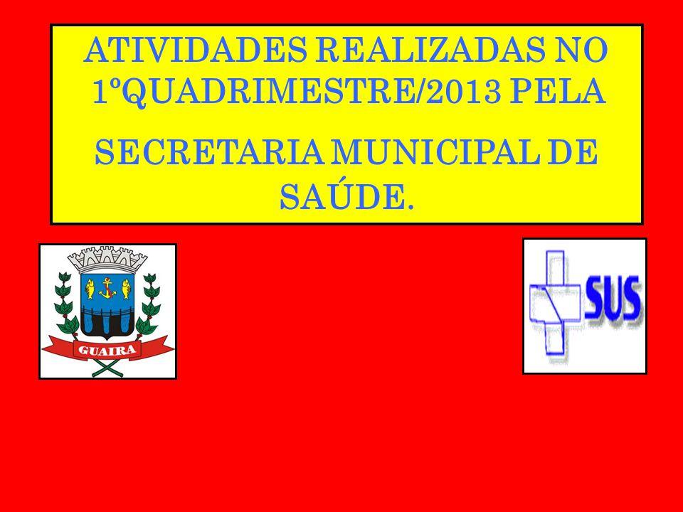 ATIVIDADES REALIZADAS NO 1ºQUADRIMESTRE/2013 PELA SECRETARIA MUNICIPAL DE SAÚDE.