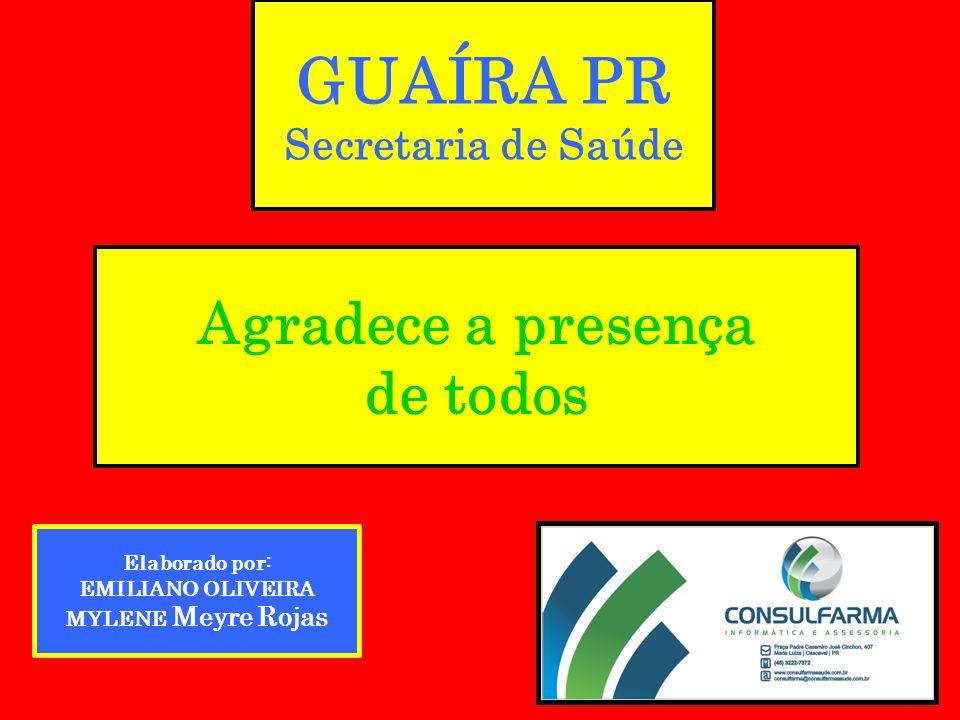 GUAÍRA PR Secretaria de Saúde Agradece a presença de todos Elaborado por: EMILIANO OLIVEIRA MYLENE Meyre Rojas
