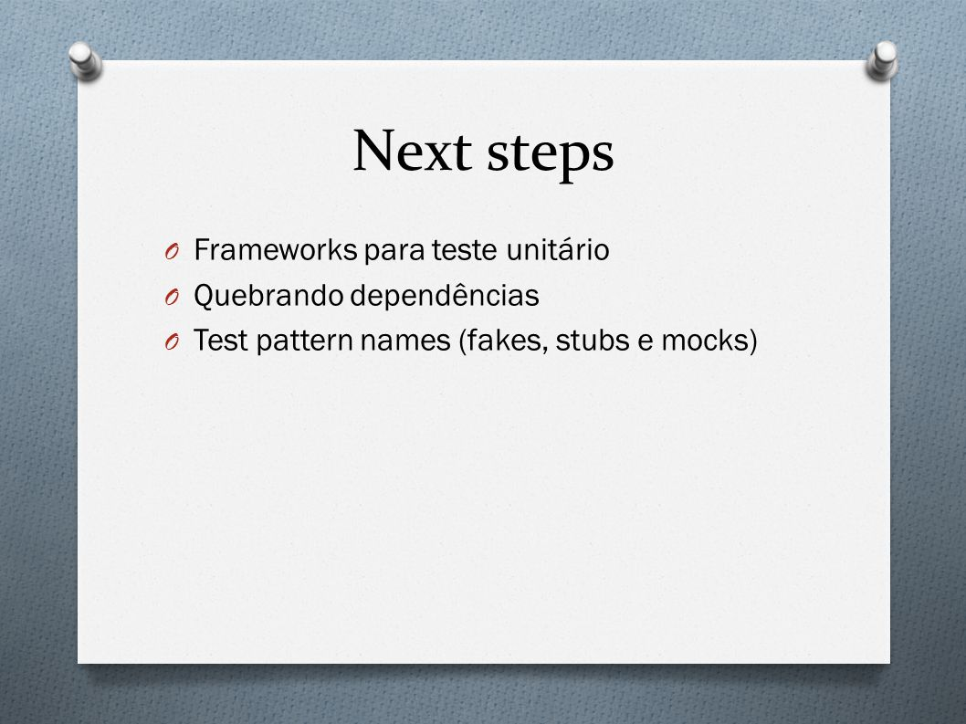 Next steps O Frameworks para teste unitário O Quebrando dependências O Test pattern names (fakes, stubs e mocks)