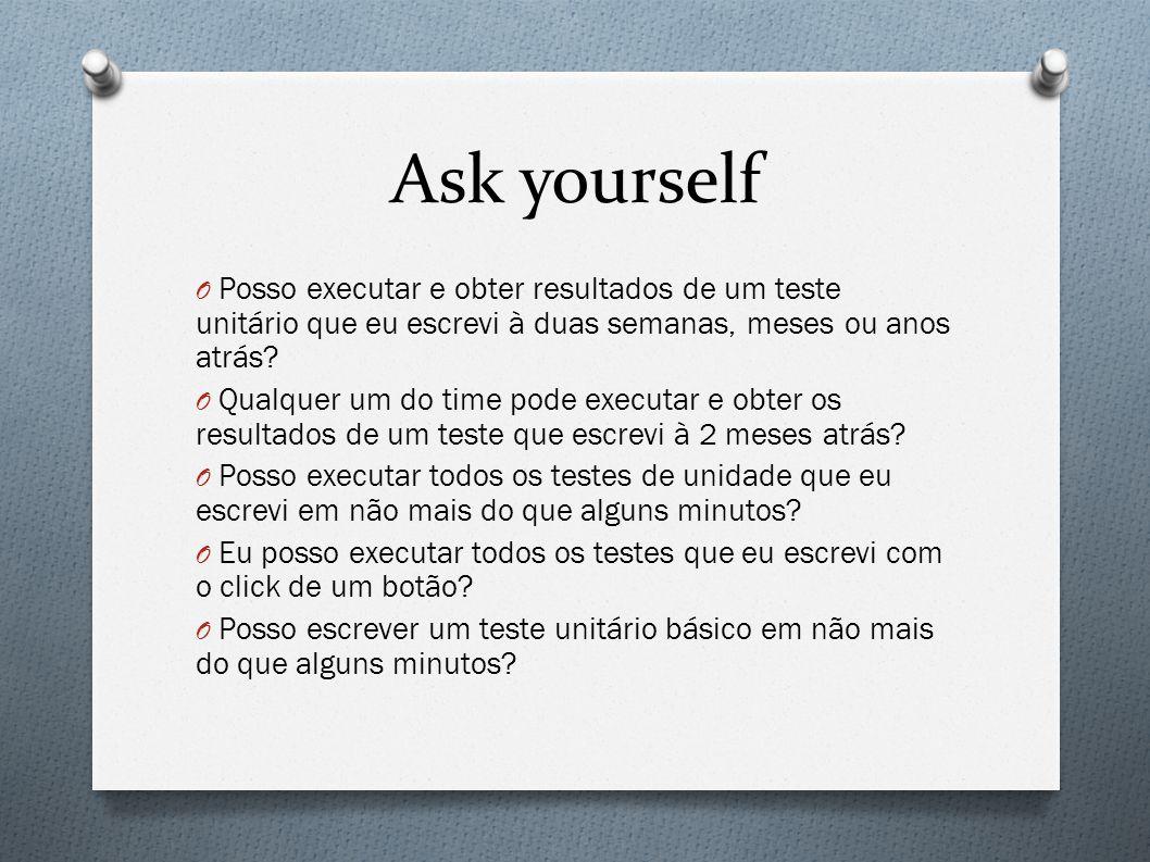 Ask yourself O Posso executar e obter resultados de um teste unitário que eu escrevi à duas semanas, meses ou anos atrás.