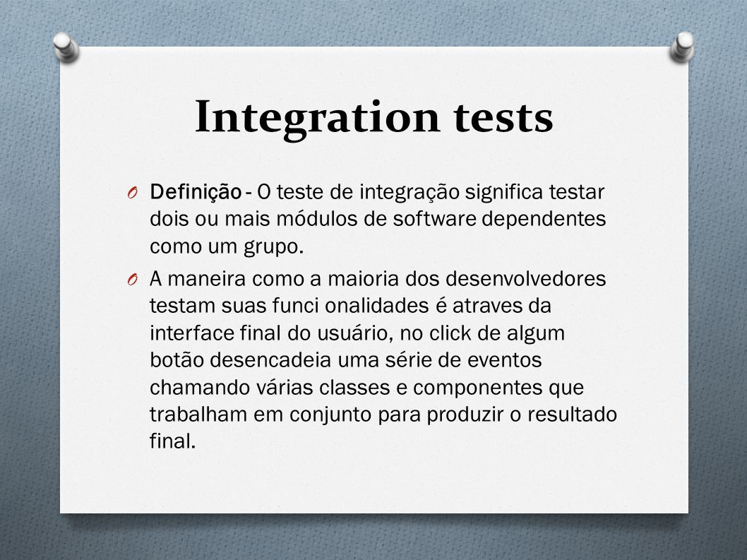 Integration tests O Definição - O teste de integração significa testar dois ou mais módulos de software dependentes como um grupo.